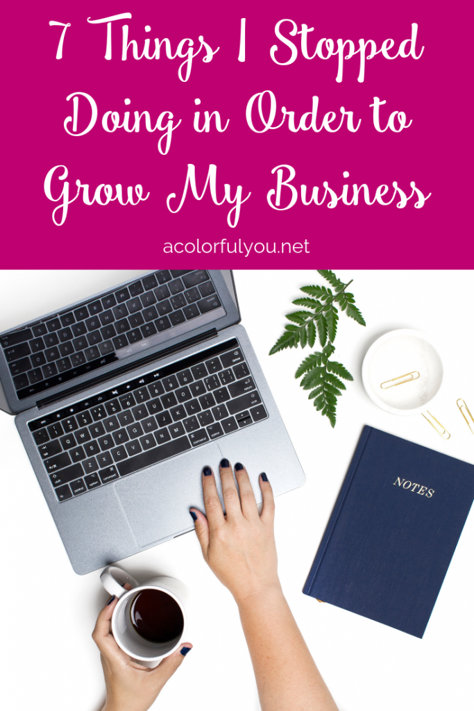 7 Things I Stopped Doing in Order to Grow My Business acolorfulyou.net