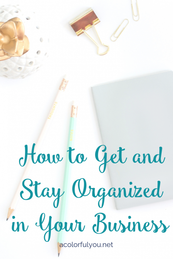 How to Get and Stay Organized in Your Business - acolorfulyou.net