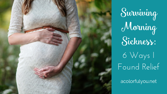Surviving Morning Sickness: 6 Ways I Found Relief - acolorfulyou.net