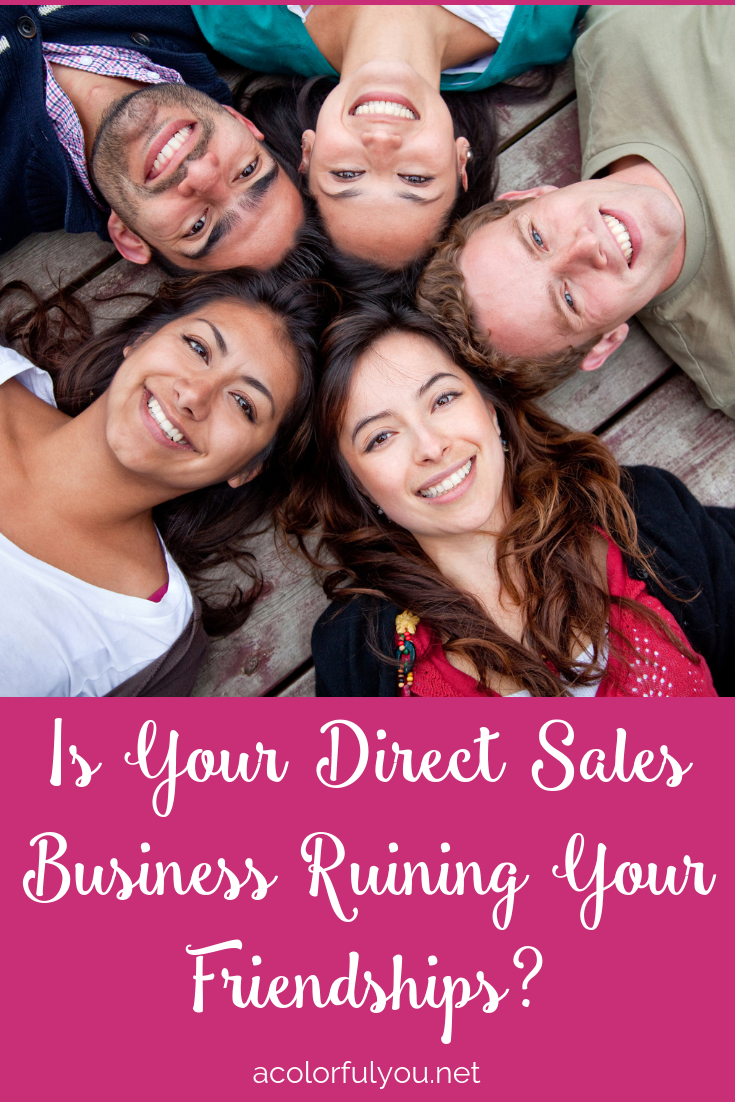 Is Your Direct Sales Business Ruining Your Friendships? There is a way to do direct sales, network marketing, and MLMs without ruining friendships! Read to find out how! acolorfulyou.net